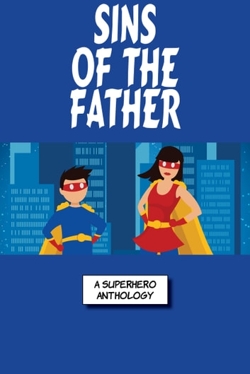 Sins Of The Fathers - A Super Collection Of Superhero Stories ebook by Annie Reed,Blaze Ward,Ron Collins,Leah Cutter,Robert Jeschonek,Ezekiel James Boston,M. L. Buchman,Rebecca M. Senese,Stefon Mears,Louisa Swann,John C. Bodin