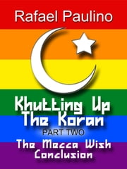 Khutting Up the Koran Part Two: The Mecca Wish Conclusion ebook by Rafael Paulino