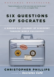 Six Questions of Socrates: A Modern-Day Journey of Discovery through World Philosophy ebook by Christopher Phillips