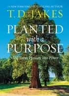 Planted with a Purpose - God Turns Pressure into Power ebook by T. D. Jakes