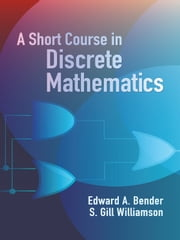 A Short Course in Discrete Mathematics ebook by S. Gill Williamson,Edward A. Bender