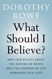 What Should I Believe? - Why Our Beliefs about the Nature of Death and the Purpose of Life Dominate Our Lives ebook by Dorothy Rowe