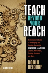 Teach Beyond Your Reach - An Instructor's Guide to Developing and Running Successful Distance Learning Classes, Workshops, Training Sessions, and More ebook by Robin Neidorf