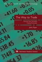 The Way to Trade - Discover Your Successful Trading Personality ebook by John Piper