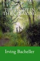 The Light in the Clearing ebook by Irving Bacheller