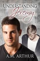 Understanding Jeremy ebook by A.M. Arthur