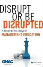 Disrupt or Be Disrupted - A Blueprint for Change in Management Education ebook by GMAC (Graduate Management Admission Council)