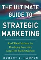 The Ultimate Guide to Strategic Marketing: Real World Methods for Developing Successful, Long-term Marketing Plans ebook by Robert J. Hamper