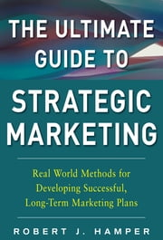 The Ultimate Guide to Strategic Marketing: Real World Methods for Developing Successful, Long-term Marketing Plans ebook by Robert Hamper