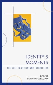 Identity's Moments - The Self in Action and Interaction ebook by Robert S. Perinbanayagam