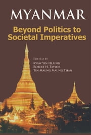 Myanmar: Beyond Politics to Societal Imperatives ebook by Kyaw Yin Hlaing,Robert H Taylor,Tin Maung Maung Than