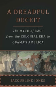 A Dreadful Deceit - The Myth of Race from the Colonial Era to Obama's America ebook by Jacqueline Jones