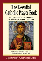 The Essential Catholic Prayer Book - A Collection of Private and Community Prayers ebook by Redemptorist Pastoral Publication