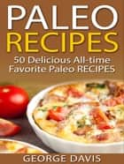 Paleo Recipes: 50 Delicious All-time Favorite Paleo Recipes eBook by George Davis