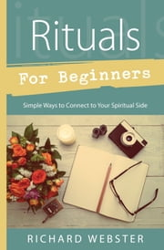 Rituals for Beginners - Simple Ways to Connect to Your Spiritual Side ebook by Richard Webster