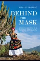 Behind the Mask - Gender Hybridity in a Zapotec Community ebook by Alfredo Mirandé