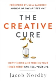 The Creative Cure - How Finding and Freeing Your Inner Artist Can Heal Your Life ebook by Jacob Nordby, Julia Cameron