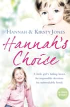 Hannah's Choice: A daughter's love for life. The mother who let her make the hardest decision of all. ebook by Hannah Jones, Kirsty Jones