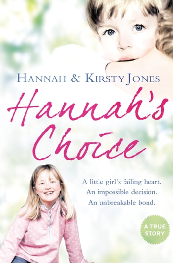 Hannah's Choice: A daughter's love for life. The mother who let her make the hardest decision of all. ebook by Hannah Jones,Kirsty Jones