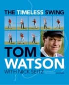 The Timeless Swing - Learn at any age from his lessons of a lifetime ebook by Tom Watson, Nick Seitz