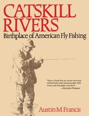 Catskill Rivers - Birthplace of American Fly Fishing ebook by Austin M. Francis,Dan Rather
