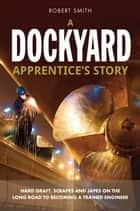 A Dockyard Apprentice's story - Hard Graft, Scrapes and Japes on the Long Road to Becoming a Trained Engineer ebook by Robert Smith