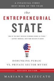 The Entrepreneurial State - Debunking Public vs. Private Sector Myths ebook by Mariana Mazzucato
