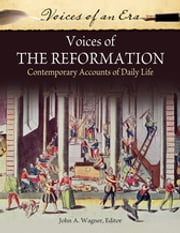 Voices of the Reformation: Contemporary Accounts of Daily Life - Contemporary Accounts of Daily Life ebook by John A. Wagner Ph.D.