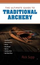 The Ultimate Guide to Traditional Archery ebook by Rick Sapp