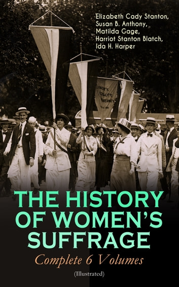 THE HISTORY OF WOMEN'S SUFFRAGE - Complete 6 Volumes (Illustrated) - Everything You Need to Know about the Biggest Victory of Women's Rights and Equality in the United States – Written By the Greatest Social Activists, Abolitionists & Suffragists eBook by Elizabeth Cady Stanton,Susan B. Anthony,Matilda Gage,Harriot Stanton Blatch,Ida H. Harper