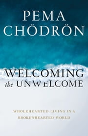 Welcoming the Unwelcome - Wholehearted Living in a Brokenhearted World ebook by Pema Chodron