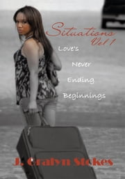 Situations Vol 1. Love's Never Ending Beginnings ebook by J. Gralyn Stokes