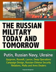 The Russian Military Today and Tomorrow: Putin, Russian Navy, Ukraine, Gazprom, Rosneft, Lavrov, Deep Operations, Campaign Design, Russian-Chinese Security Relations, Mafia and Arms Dealers ebook by Progressive Management