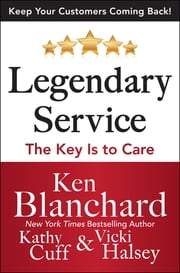 Legendary Service: The Key is to Care ebook by Ken Blanchard,Victoria Halsey,Kathy Cuff