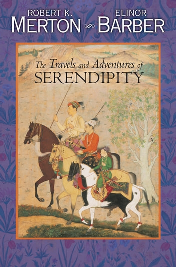 The Travels and Adventures of Serendipity - A Study in Sociological Semantics and the Sociology of Science ebook by Elinor Barber,Robert K. Merton
