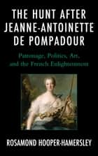 The Hunt after Jeanne-Antoinette de Pompadour - Patronage, Politics, Art, and the French Enlightenment ebook by Rosamond Hooper-Hamersley