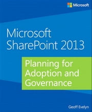 Microsoft SharePoint 2013 Planning for Adoption and Governance ebook by Geoff Evelyn