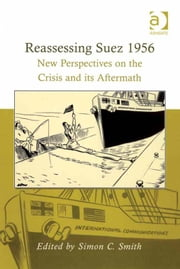 Reassessing Suez 1956 - New Perspectives on the Crisis and its Aftermath ebook by Prof Dr Simon C Smith