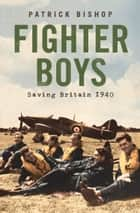 Fighter Boys: Saving Britain 1940 ebook by Patrick Bishop