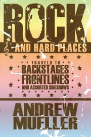 Rock and Hard Places - Travels to Backstages, Frontlines and Assorted Sideshows ebook by Andrew Mueller