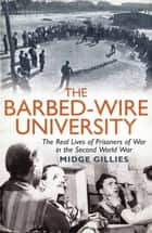 The Barbed-Wire University - The Real Lives of Prisoners of War in the Second World War ebook by Midge Gillies