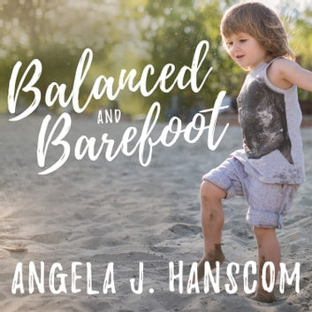 Balanced and Barefoot - How Unrestricted Outdoor Play Makes for Strong, Confident, and Capable Children audiobook by Angela J. Hanscom