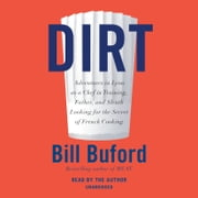 Dirt - Adventures in Lyon as a Chef in Training, Father, and Sleuth Looking for the Secret of French Cooking audiobook by Bill Buford