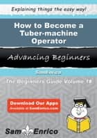 How to Become a Tuber-machine Operator ebook by Carri Alger