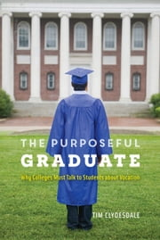 The Purposeful Graduate - Why Colleges Must Talk to Students about Vocation ebook by Tim Clydesdale