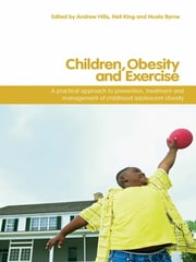 Children, Obesity and Exercise - Prevention, Treatment and Management of Childhood and Adolescent Obesity ebook by Andrew P. Hills,Neil A. King,Nuala M. Byrne