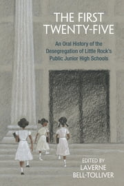 The First Twenty-Five - An Oral History of the Desegregation of Little Rock's Public Junior High Schools ebook by LaVerne Bell-Tolliver