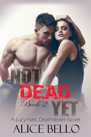 Not Dead Yet: A Lucy Hart, Deathdealer Novel (Book Two) ebook by Alice Bello