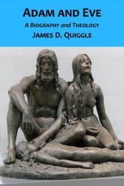 Adam and Eve, A Biography and Theology ebook by James D. Quiggle