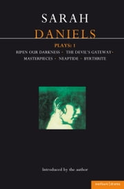 Daniels Plays: 1 - Ripen Our Darkness; The Devil's Gateway; Masterpiece; Neaptide; Byrthrite ebook by Sarah Daniels